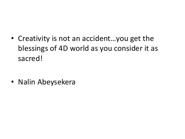 • Creativity is not an accident…you get the blessings of 4D world as you consider it as sacred! • Nalin Abeysekera