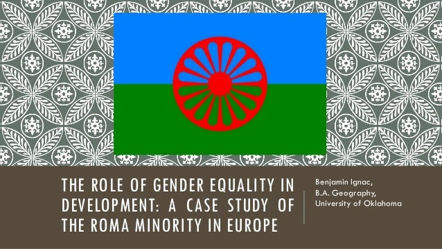 THE ROLE OF GENDER EQUALITY IN DEVELOPMENT: A CASE STUDY OF THE ROMA MINORITY IN EUROPE Benjamin Ignac, B.A. Geography, Un...