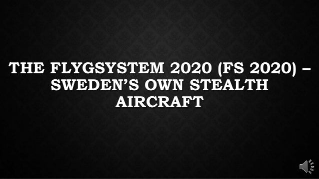 THE FLYGSYSTEM 2020 (FS 2020) – SWEDEN'S OWN STEALTH AIRCRAFT