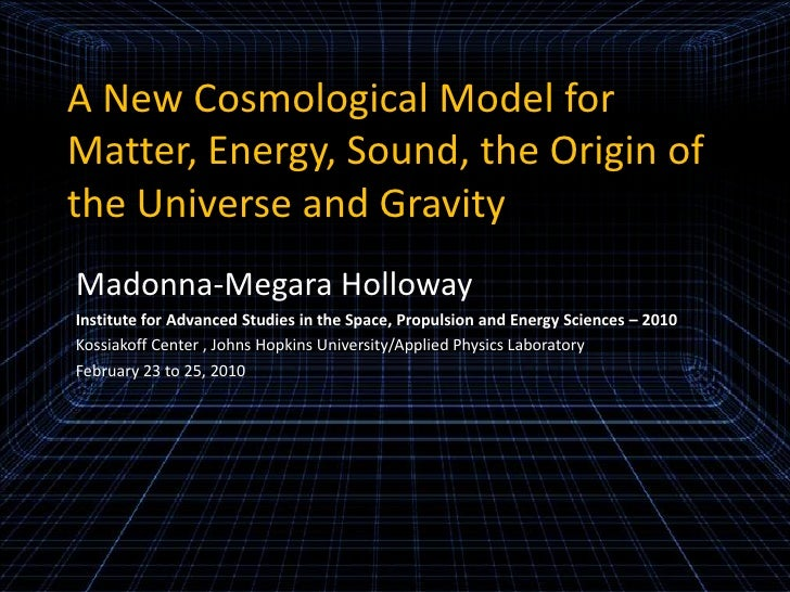A New Cosmological Model for Matter, Energy, Sound, the Origin of the Universe and Gravity<br />Madonna-Megara Holloway<br...