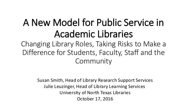 A New Model for Public Service in Academic Libraries Changing Library Roles, Taking Risks to Make a Difference for Student...