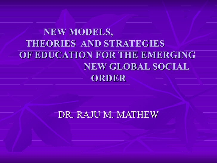 NEW MODELS,  THEORIES  AND STRATEGIES  OF EDUCATION FOR THE EMERGING  NEW GLOBAL SOCIAL ORDER DR. RAJU M. MATHEW
