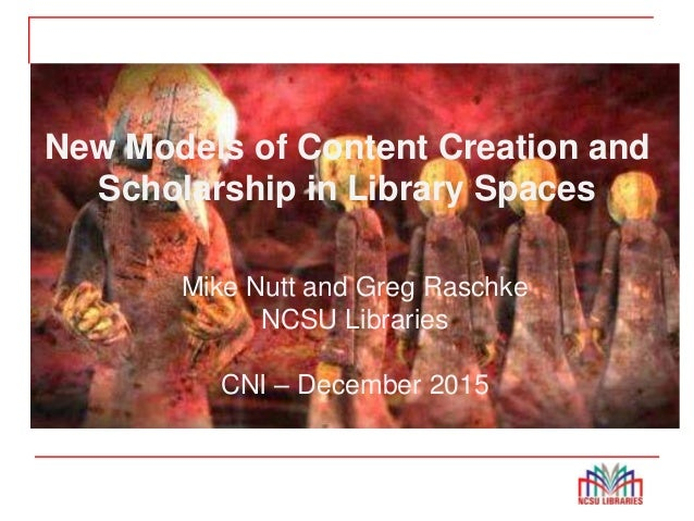 New Models of Content Creation and Scholarship in Spaces New Models of Content Creation and Scholarship in Library Spaces ...