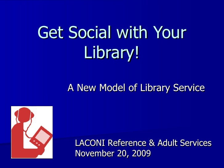 Get Social with Your Library! A New Model of Library Service LACONI Reference & Adult Services November 20, 2009
