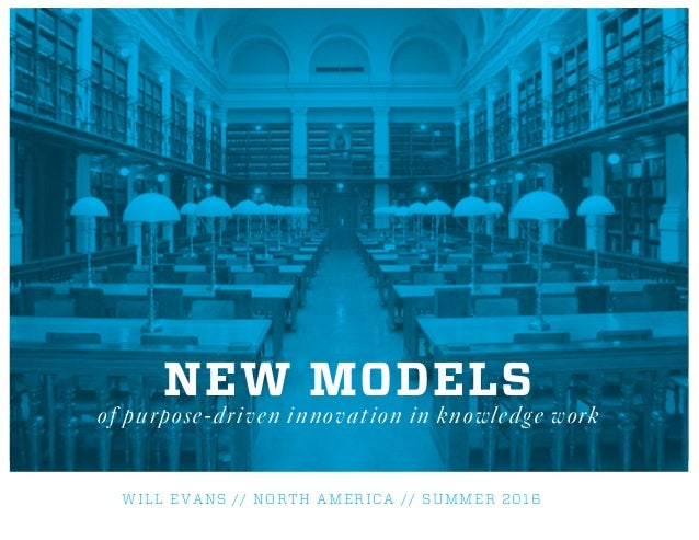 WILL EVANS // NORTH AMERICA // SUMMER 2016 NEW MODELS of purpose-driven innovation in knowledge work