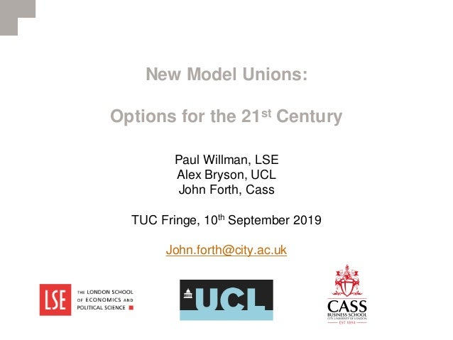 New Model Unions: Options for the 21st Century Paul Willman, LSE Alex Bryson, UCL John Forth, Cass TUC Fringe, 10th Septem...