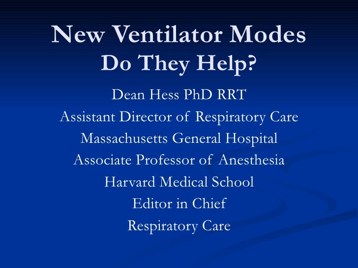 New Ventilator Modes Do They Help? Dean Hess PhD RRT Assistant Director of Respiratory Care Massachusetts General Hospital...