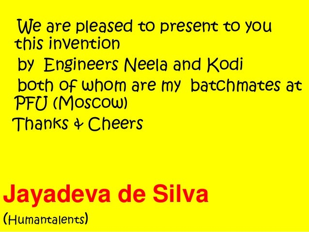 We are pleased to present to you this invention by Engineers Neela and Kodi both of whom are my batchmates at PFU (Moscow)...