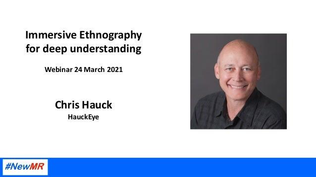 Immersive Ethnography for deep understanding Webinar 24 March 2021 Chris Hauck HauckEye