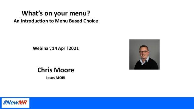 What's on your menu? An Introduction to Menu Based Choice Webinar, 14 April 2021 Chris Moore Ipsos MORI
