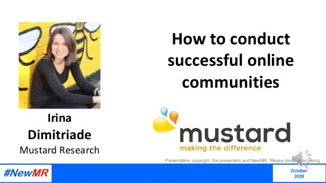 How to conduct successful online communities Irina Dimitriade Mustard Research Presentation copyright, the presenters and ...