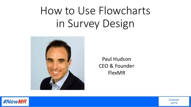 How to Use Flowcharts in Survey Design October 2019 Paul Hudson CEO & Founder FlexMR