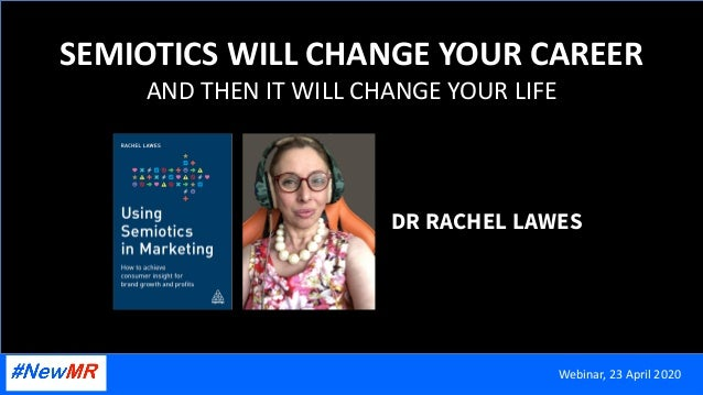 SEMIOTICS WILL CHANGE YOUR CAREER AND THEN IT WILL CHANGE YOUR LIFE DR RACHEL LAWES Webinar, 23 April 2020