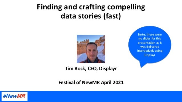 Finding and crafting compelling data stories (fast) Tim Bock, CEO, Displayr Festival of NewMR April 2021 Note, there were ...