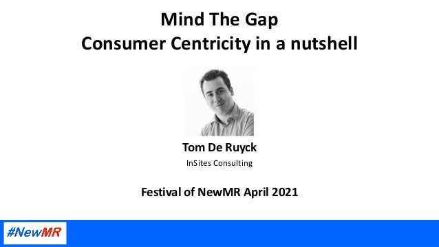 Mind The Gap Consumer Centricity in a nutshell Tom De Ruyck InSites Consulting Festival of NewMR April 2021