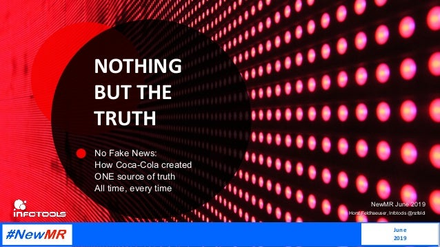 NOTHING BUT THE TRUTH No Fake News: How Coca-Cola created ONE source of truth All time, every time NewMR June 2019 Horst F...