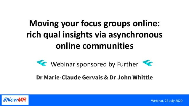 Moving your focus groups online: rich qual insights via asynchronous online communities Webinar sponsored by Further Dr Ma...