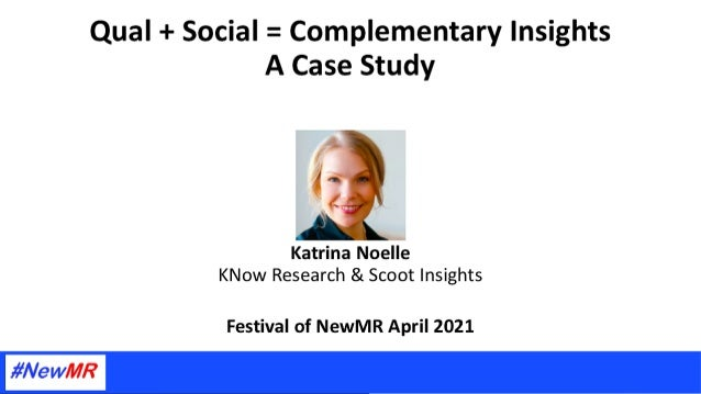 Qual + Social = Complementary Insights, A Case Study Katrina Noelle President, KNow Research & Co-Founder, Scoot Insights