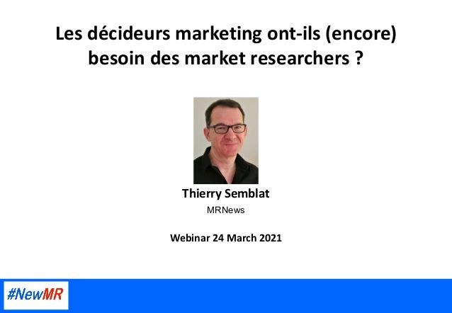 Les décideurs marketing ont-ils (encore) besoin des market researchers ? Thierry Semblat MRNews Webinar 24 March 2021