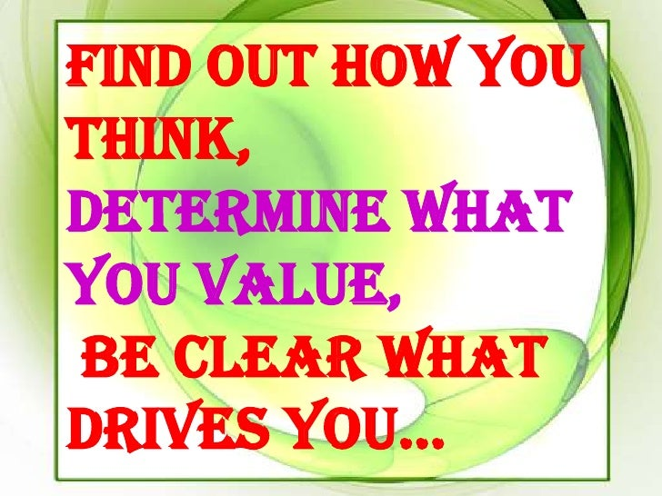 Find out how youthink,determine whatyou value,be clear whatdrives you…