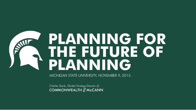 PLANNING FOR THE FUTURE OF PLANNINGMICHIGAN STATE UNIVERSITY, NOVEMBER 9, 2015. Charlie Quirk, Global Strategy Director @