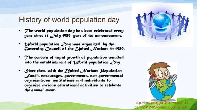 History of world population day • The world population day has been celebrated every year since 11 July 1989, year of its ...