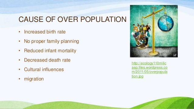 CAUSE OF OVER POPULATION • Increased birth rate • No proper family planning • Reduced infant mortality • Decreased death r...