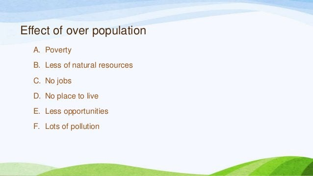 Effect of over population A. Poverty B. Less of natural resources C. No jobs D. No place to live E. Less opportunities F. ...