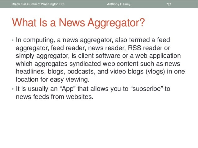 Black Cal Alumni of Washington DC   Anthony Rainey   17What Is a News Aggregator?• In computing, a news aggregator, also t...