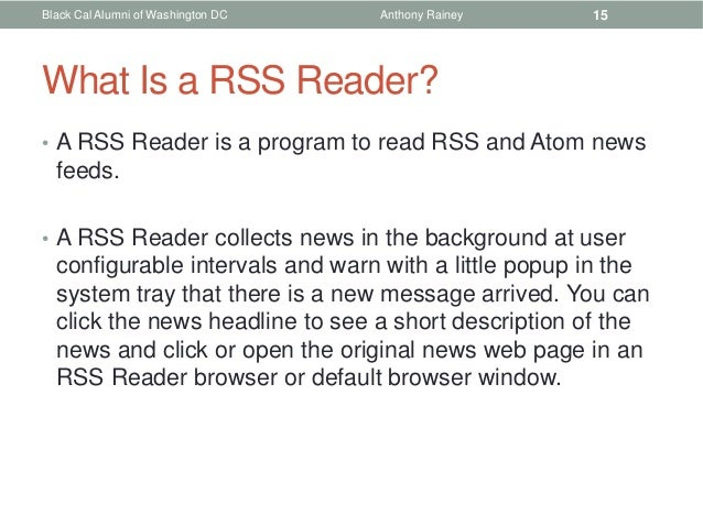 Black Cal Alumni of Washington DC   Anthony Rainey    15What Is a RSS Reader?• A RSS Reader is a program to read RSS and A...