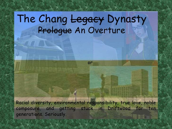 The Chang Legacy Dynasty<br />Prologue An Overture<br />or<br />Racial diversity, environmental responsibility, true love,...