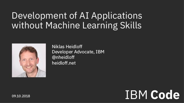 Development of AI Applications without Machine Learning Skills Niklas Heidloff Developer Advocate, IBM @nheidloff heidloff...