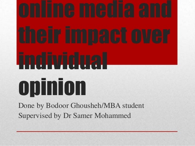 online media and their impact over individual opinion Done by Bodoor Ghousheh/MBA student Supervised by Dr Samer Mohammed