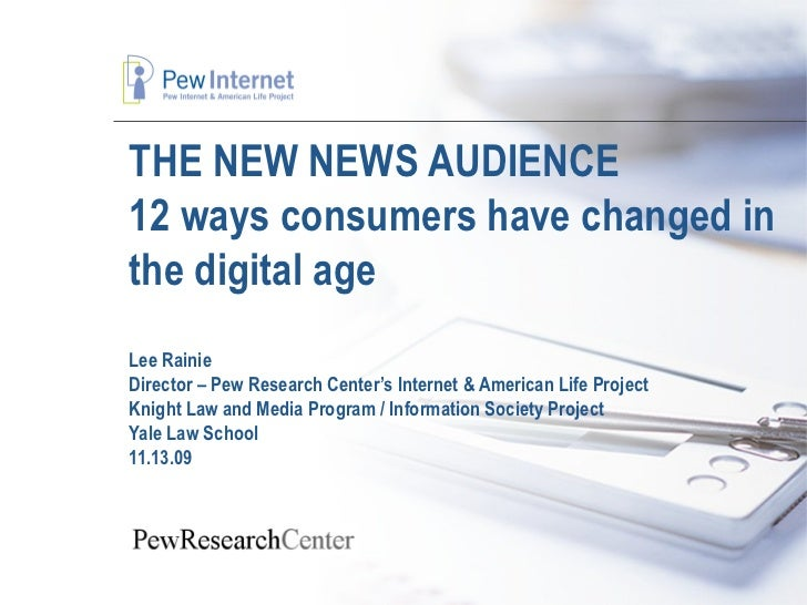 THE NEW NEWS AUDIENCE 12 ways consumers have changed in the digital age Lee Rainie Director – Pew Research Center's Intern...