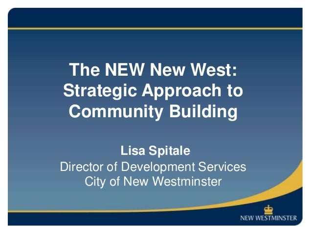 The NEW New West:Strategic Approach toCommunity Building            Lisa SpitaleDirector of Development Services    City o...
