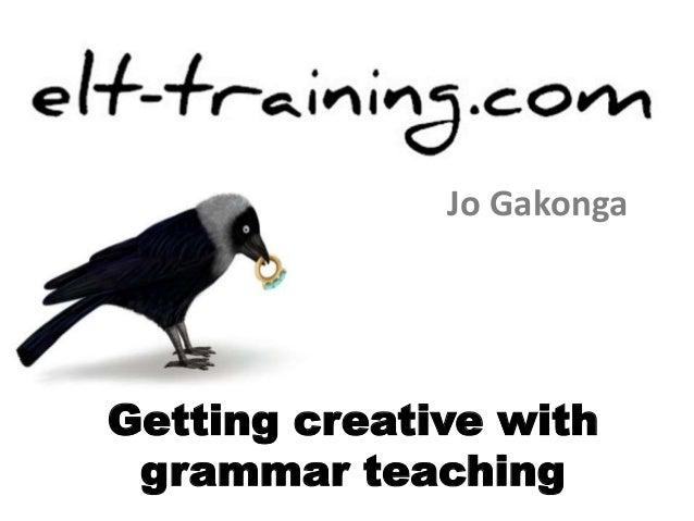Jo Gakonga  Getting creative with  grammar teaching