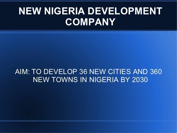 NEW NIGERIA DEVELOPMENT COMPANY AIM: TO DEVELOP 36 NEW CITIES AND 360 NEW TOWNS IN NIGERIA BY 2030