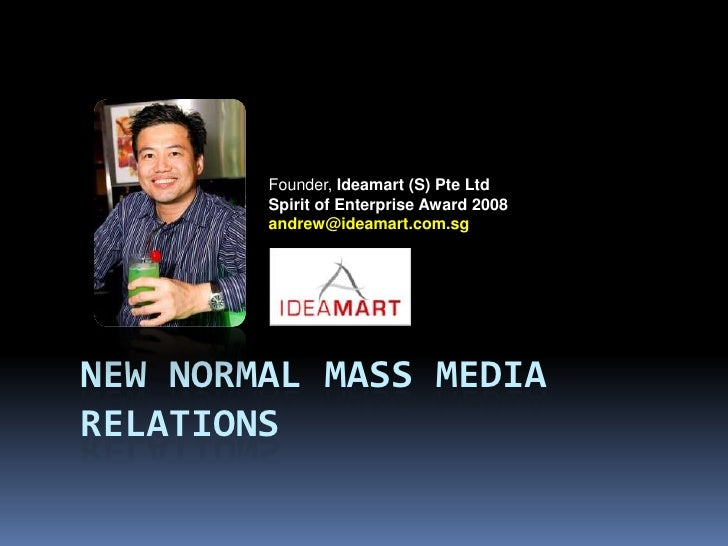 NEW NORMAL MASS Media relations<br />Founder, Ideamart (S) Pte Ltd<br />Spirit of Enterprise Award 2008<br />andrew@ideama...