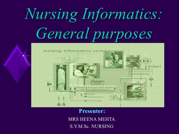 Nursing Informatics: General purposes         Presenter:      MRS HEENA MEHTA      S.Y.M.Sc. NURSING