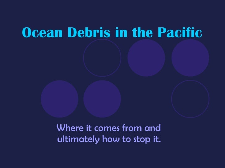 Ocean Debris in the Pacific Where it comes from and ultimately how to stop it.