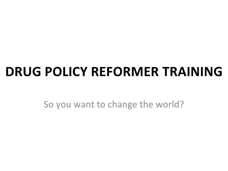 DRUG POLICY REFORMER TRAINING So you want to change the world?