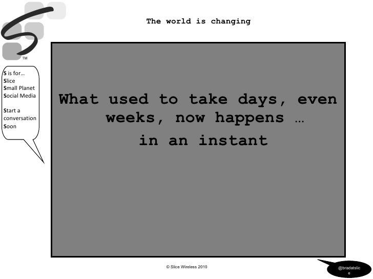<ul><li>What used to take days, even weeks, now happens … </li></ul><ul><li>in an instant </li></ul>The world is changing