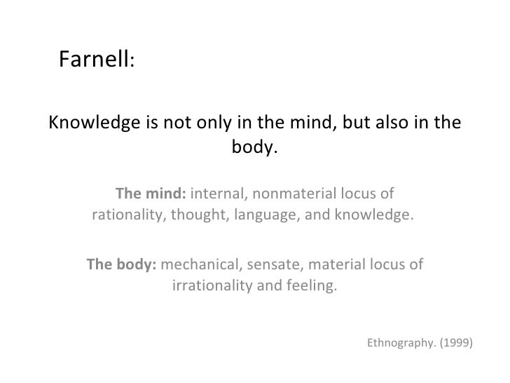 Knowledge is not only in the mind, but also in the body. The mind:  internal, nonmaterial locus of rationality, thought, l...