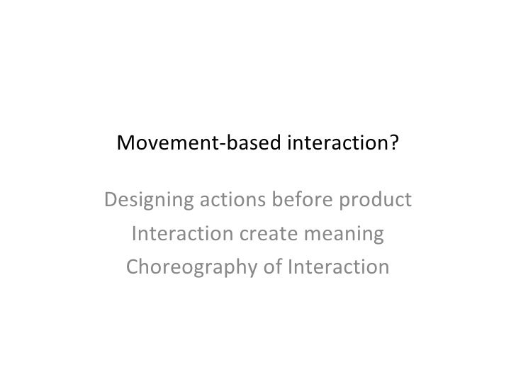 Movement-based interaction? Designing actions before product Interaction create meaning Choreography of Interaction