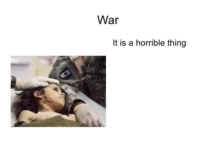War <ul><li>It is a horrible thing </li></ul>