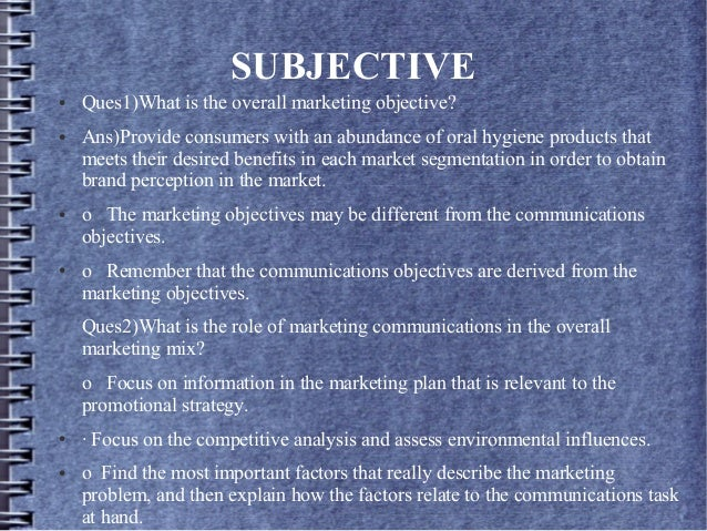 SUBJECTIVE ● Ques1)What is the overall marketing objective? ● Ans)Provide consumers with an abundance of oral hygiene prod...