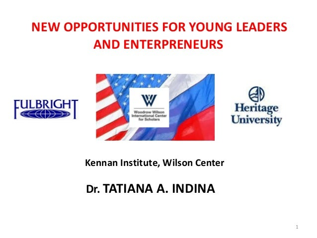 NEW OPPORTUNITIES FOR YOUNG LEADERS        AND ENTERPRENEURS       Kennan Institute, Wilson Center       Dr. TATIANA A. IN...