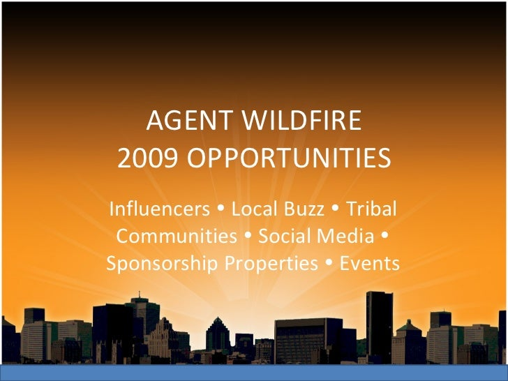 AGENT WILDFIRE 2009 OPPORTUNITIES Influencers    Local Buzz    Tribal Communities    Social Media    Sponsorship Prope...