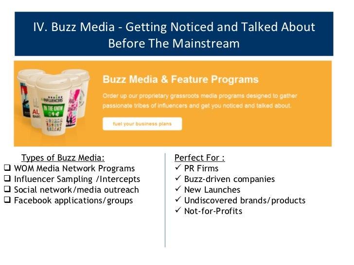 IV. Buzz Media - Getting Noticed and Talked About Before The Mainstream <ul><ul><li>Types of Buzz Media: </li></ul></ul><u...