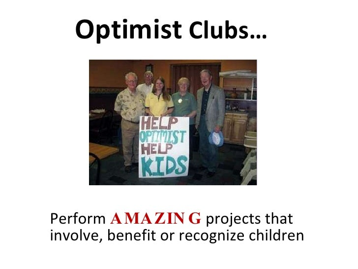 Optimist  Clubs… <ul><li>Perform  AMAZING  projects that involve, benefit or recognize children </li></ul>